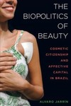 The biopolitics of beauty : cosmetic citizenship and affective capital in Brazil by Alvaro Jarrin