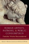 Roman Artists, Patrons, and Public Consumption : Familiar Works Reconsidered by Brenda Longfellow and Ellen E. Perry